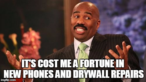 Steve Harvey Meme | IT'S COST ME A FORTUNE IN NEW PHONES AND DRYWALL REPAIRS | image tagged in memes,steve harvey | made w/ Imgflip meme maker