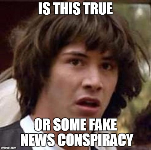 Conspiracy Keanu Meme | IS THIS TRUE OR SOME FAKE NEWS CONSPIRACY | image tagged in memes,conspiracy keanu | made w/ Imgflip meme maker