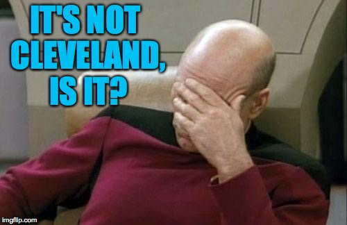 Captain Picard Facepalm Meme | IT'S NOT CLEVELAND, IS IT? | image tagged in memes,captain picard facepalm | made w/ Imgflip meme maker