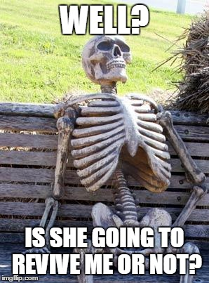 Waiting Skeleton Meme | WELL? IS SHE GOING TO REVIVE ME OR NOT? | image tagged in memes,waiting skeleton | made w/ Imgflip meme maker