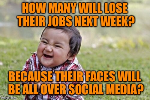 Evil Toddler Meme | HOW MANY WILL LOSE THEIR JOBS NEXT WEEK? BECAUSE THEIR FACES WILL BE ALL OVER SOCIAL MEDIA? | image tagged in memes,evil toddler | made w/ Imgflip meme maker