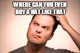 WHERE CAN YOU EVEN BUY A HAT LIKE THAT | made w/ Imgflip meme maker