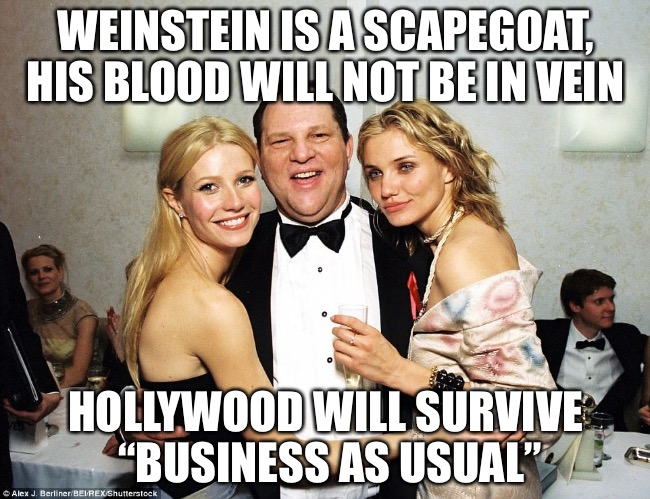 "Why only Him? | WEINSTEIN IS A SCAPEGOAT, HIS BLOOD WILL NOT BE IN VEIN HOLLYWOOD WILL SURVIVE ""BUSINESS AS USUAL"" 