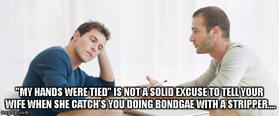 "Think It Out Next Time | ""MY HANDS WERE TIED"" IS NOT A SOLID EXCUSE TO TELL YOUR WIFE WHEN SHE CATCH'S YOU DOING BONDGAE WITH A STRIPPER.... 