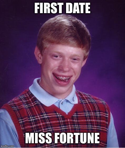 Bad Luck Brian Meme | FIRST DATE MISS FORTUNE | image tagged in memes,bad luck brian | made w/ Imgflip meme maker