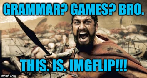 Sparta Leonidas Meme | GRAMMAR? GAMES? BRO. THIS. IS. IMGFLIP!!! | image tagged in memes,sparta leonidas | made w/ Imgflip meme maker