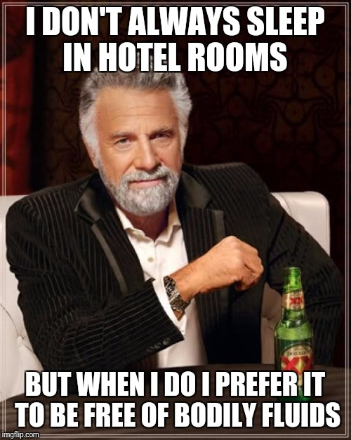The Most Interesting Man In The World Meme | I DON'T ALWAYS SLEEP IN HOTEL ROOMS BUT WHEN I DO I PREFER IT TO BE FREE OF BODILY FLUIDS | image tagged in memes,the most interesting man in the world,funny,hotel | made w/ Imgflip meme maker