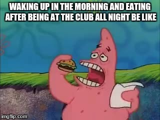 Patrick  | WAKING UP IN THE MORNING AND EATING AFTER BEING AT THE CLUB ALL NIGHT BE LIKE | image tagged in eat,spongebob | made w/ Imgflip meme maker