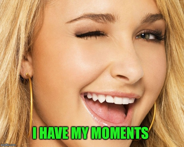 I HAVE MY MOMENTS | made w/ Imgflip meme maker