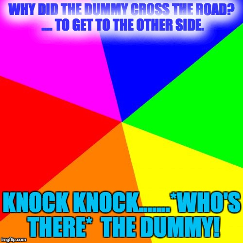 Blank Colored Background Meme | WHY DID THE DUMMY CROSS THE ROAD? .... TO GET TO THE OTHER SIDE. KNOCK KNOCK.......*WHO'S THERE*  THE DUMMY! | image tagged in memes,blank colored background | made w/ Imgflip meme maker