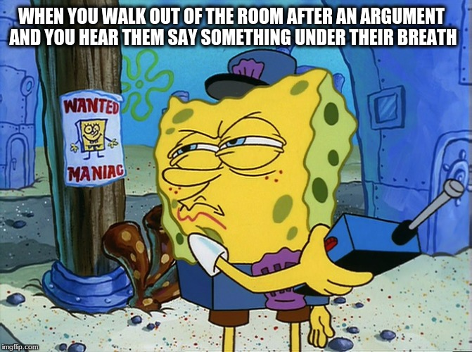 Really though | WHEN YOU WALK OUT OF THE ROOM AFTER AN ARGUMENT AND YOU HEAR THEM SAY SOMETHING UNDER THEIR BREATH | image tagged in argument,spongebob,spongebob squarepants,y,tho | made w/ Imgflip meme maker