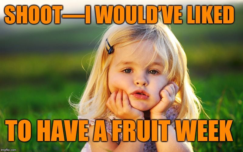 SHOOT—I WOULD'VE LIKED TO HAVE A FRUIT WEEK | made w/ Imgflip meme maker