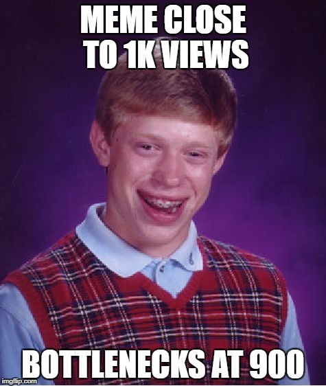 *Sighs | MEME CLOSE TO 1K VIEWS BOTTLENECKS AT 900 | image tagged in memes,bad luck brian,bad luck,views,funny | made w/ Imgflip meme maker