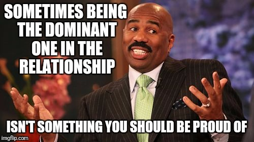 Steve Harvey Meme | SOMETIMES BEING THE DOMINANT ONE IN THE RELATIONSHIP ISN'T SOMETHING YOU SHOULD BE PROUD OF | image tagged in memes,steve harvey | made w/ Imgflip meme maker