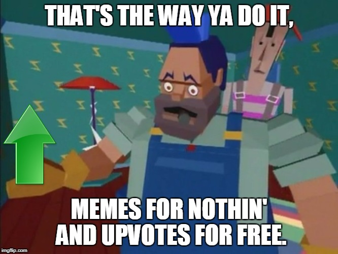 THAT'S THE WAY YA DO IT, MEMES FOR NOTHIN' AND UPVOTES FOR FREE. | made w/ Imgflip meme maker