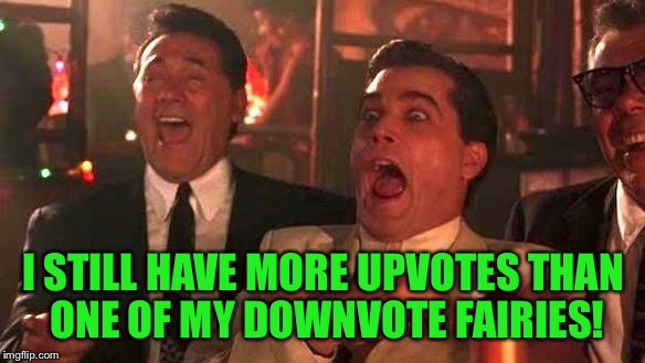 Goodfellas Laughing | I STILL HAVE MORE UPVOTES THAN ONE OF MY DOWNVOTE FAIRIES! | image tagged in goodfellas laughing | made w/ Imgflip meme maker