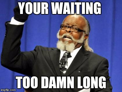 Too Damn High Meme | YOUR WAITING TOO DAMN LONG | image tagged in memes,too damn high | made w/ Imgflip meme maker
