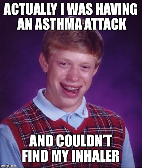 Bad Luck Brian Meme | ACTUALLY I WAS HAVING AN ASTHMA ATTACK AND COULDN'T FIND MY INHALER | image tagged in memes,bad luck brian | made w/ Imgflip meme maker