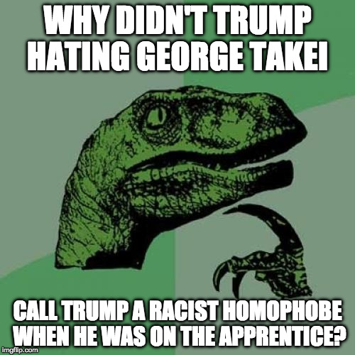 Oh my! | WHY DIDN'T TRUMP HATING GEORGE TAKEI CALL TRUMP A RACIST HOMOPHOBE WHEN HE WAS ON THE APPRENTICE? | image tagged in philosoraptor,trump,oh my,george takei,college liberal,the apprentice | made w/ Imgflip meme maker
