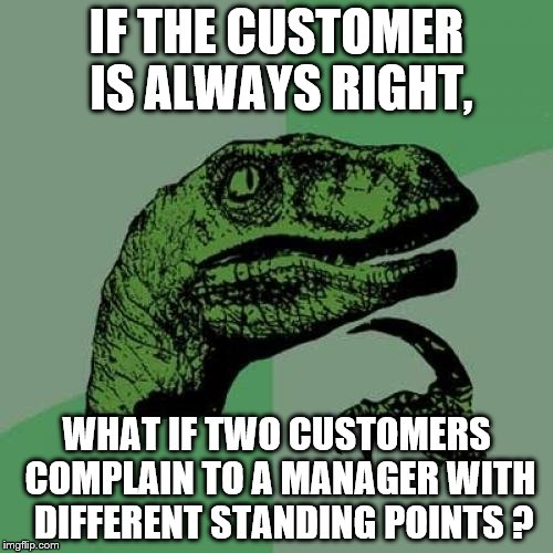 Philosoraptor Meme | IF THE CUSTOMER IS ALWAYS RIGHT, WHAT IF TWO CUSTOMERS COMPLAIN TO A MANAGER WITH  DIFFERENT STANDING POINTS ? | image tagged in memes,philosoraptor | made w/ Imgflip meme maker