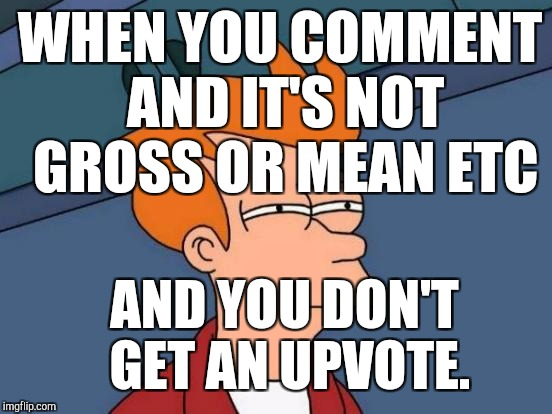 Futurama Fry Meme | WHEN YOU COMMENT AND IT'S NOT GROSS OR MEAN ETC AND YOU DON'T GET AN UPVOTE. | image tagged in memes,futurama fry | made w/ Imgflip meme maker