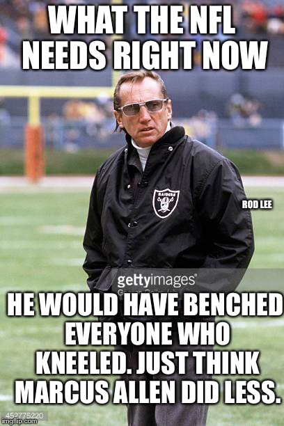 Rod Lee | WHAT THE NFL NEEDS RIGHT NOW HE WOULD HAVE BENCHED EVERYONE WHO KNEELED. JUST THINK MARCUS ALLEN DID LESS. ROD LEE | image tagged in national anthem,oakland raiders | made w/ Imgflip meme maker