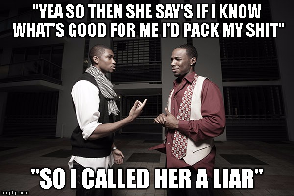 "HE KNOWS WHATS GOOD FOR HIM!!! |  ""YEA SO THEN SHE SAY'S IF I KNOW WHAT'S GOOD FOR ME I'D PACK MY SHIT""; ""SO I CALLED HER A LIAR"" 