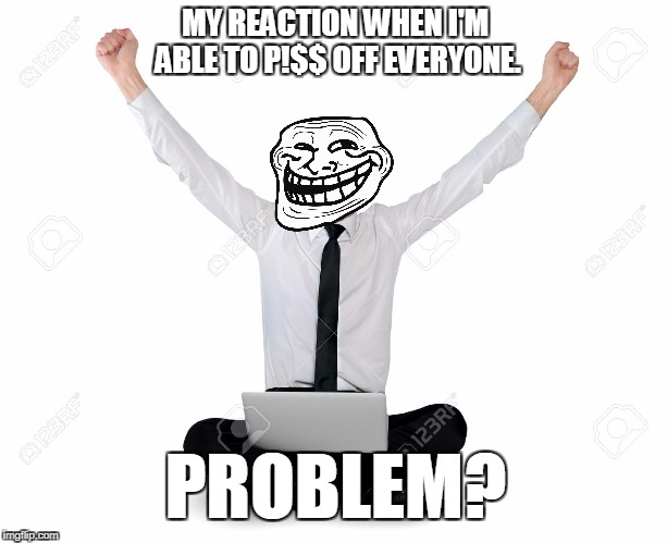 MY REACTION WHEN I'M ABLE TO P!$$ OFF EVERYONE. PROBLEM? | made w/ Imgflip meme maker