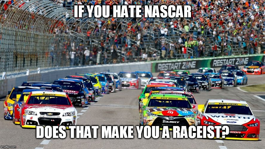 Racist cars  | IF YOU HATE NASCAR DOES THAT MAKE YOU A RACEIST? | image tagged in memes,nascar,race car,racist,haters gonna hate,funny memes | made w/ Imgflip meme maker