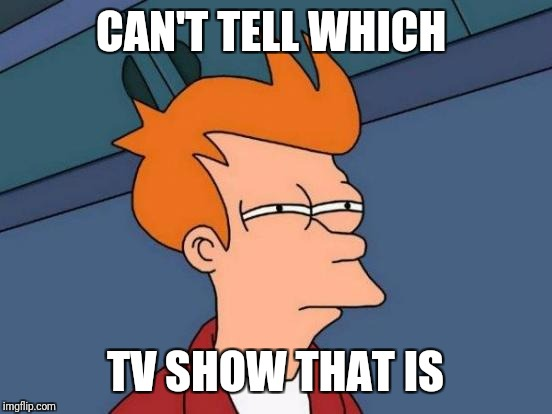 Futurama Fry Meme | CAN'T TELL WHICH TV SHOW THAT IS | image tagged in memes,futurama fry | made w/ Imgflip meme maker
