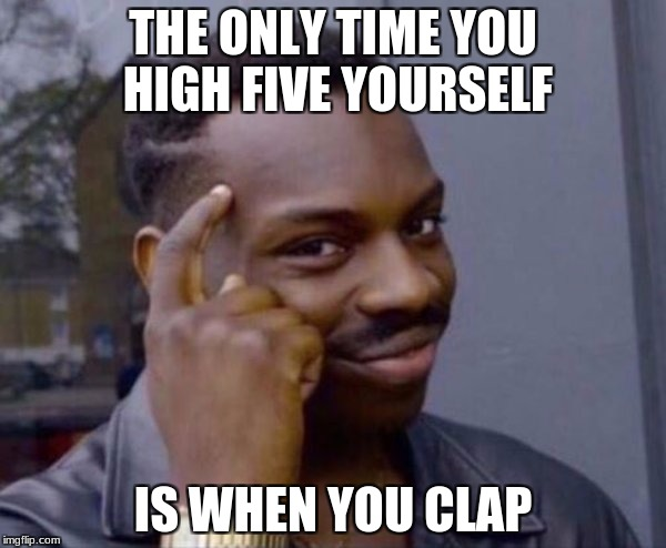 THE ONLY TIME YOU HIGH FIVE YOURSELF IS WHEN YOU CLAP | image tagged in thinking black guy | made w/ Imgflip meme maker