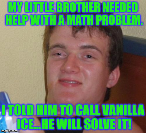 If you got a problem yo I'll solve it! Now hit the upvote while my DJ revolves it! | MY LITTLE BROTHER NEEDED HELP WITH A MATH PROBLEM. I TOLD HIM TO CALL VANILLA ICE...HE WILL SOLVE IT! | image tagged in memes,10 guy,vanilla ice,problems,ice ice baby | made w/ Imgflip meme maker
