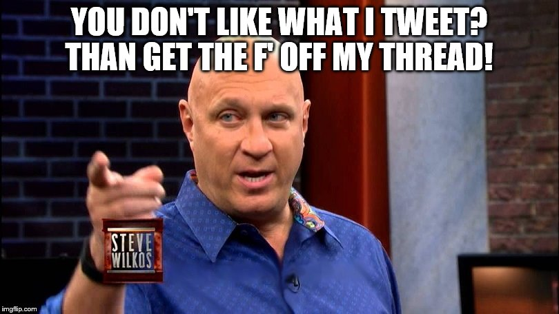 YOU DON'T LIKE WHAT I TWEET? THAN GET THE F' OFF MY THREAD! | image tagged in steve wilkos | made w/ Imgflip meme maker
