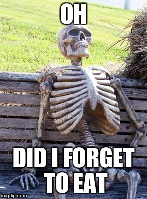 Waiting Skeleton Meme | OH DID I FORGET TO EAT | image tagged in memes,waiting skeleton | made w/ Imgflip meme maker