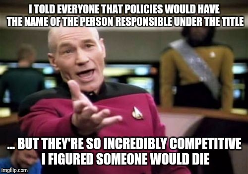 Picard Wtf Meme | I TOLD EVERYONE THAT POLICIES WOULD HAVE THE NAME OF THE PERSON RESPONSIBLE UNDER THE TITLE ... BUT THEY'RE SO INCREDIBLY COMPETITIVE I FIGU | image tagged in memes,picard wtf | made w/ Imgflip meme maker