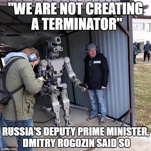 "not a terminator move along | ""WE ARE NOT CREATING A TERMINATOR"" RUSSIA'S DEPUTY PRIME MINISTER, DMITRY ROGOZIN SAID SO 