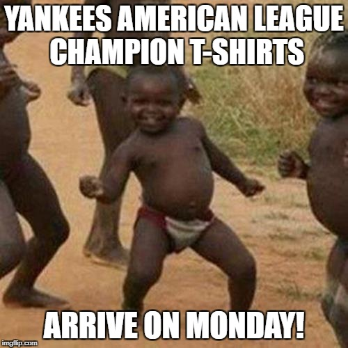 Third World Success Kid | YANKEES AMERICAN LEAGUE CHAMPION T-SHIRTS ARRIVE ON MONDAY! | image tagged in memes,third world success kid,astros,yankees,alcs | made w/ Imgflip meme maker