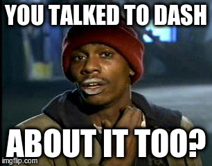 Y'all Got Any More Of That Meme | YOU TALKED TO DASH ABOUT IT TOO? | image tagged in memes,yall got any more of | made w/ Imgflip meme maker