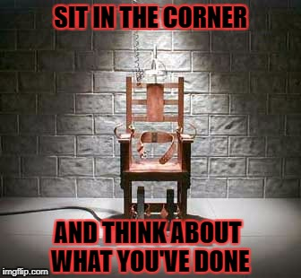 SIT IN THE CORNER AND THINK ABOUT WHAT YOU'VE DONE | image tagged in electric | made w/ Imgflip meme maker