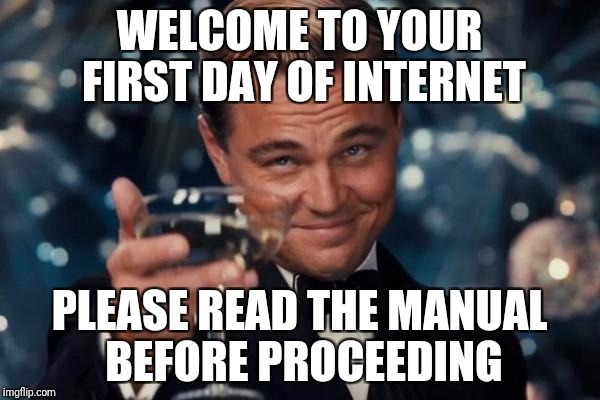 Leonardo Dicaprio Cheers Meme | WELCOME TO YOUR FIRST DAY OF INTERNET PLEASE READ THE MANUAL BEFORE PROCEEDING | image tagged in memes,leonardo dicaprio cheers | made w/ Imgflip meme maker