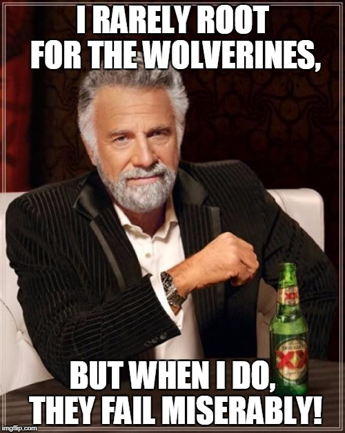The Most Interesting Man In The World Meme | I RARELY ROOT FOR THE WOLVERINES, BUT WHEN I DO, THEY FAIL MISERABLY! | image tagged in memes,the most interesting man in the world | made w/ Imgflip meme maker
