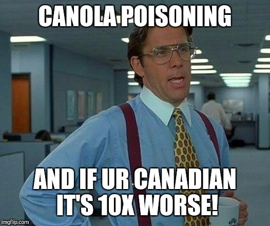 That Would Be Great Meme | CANOLA POISONING AND IF UR CANADIAN IT'S 10X WORSE! | image tagged in memes,that would be great | made w/ Imgflip meme maker