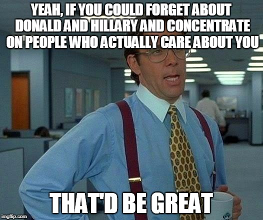 That Would Be Great Meme | YEAH, IF YOU COULD FORGET ABOUT DONALD AND HILLARY AND CONCENTRATE ON PEOPLE WHO ACTUALLY CARE ABOUT YOU THAT'D BE GREAT | image tagged in memes,that would be great | made w/ Imgflip meme maker