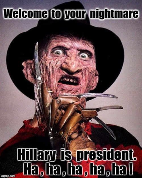 Freddy Kruger  | Welcome  to  your  nightmare Hillary  is  president. Ha , ha , ha , ha , ha ! | image tagged in freddy kruger | made w/ Imgflip meme maker