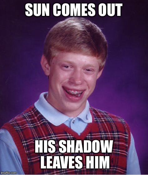 Bad Luck Brian Meme | SUN COMES OUT HIS SHADOW LEAVES HIM | image tagged in memes,bad luck brian | made w/ Imgflip meme maker