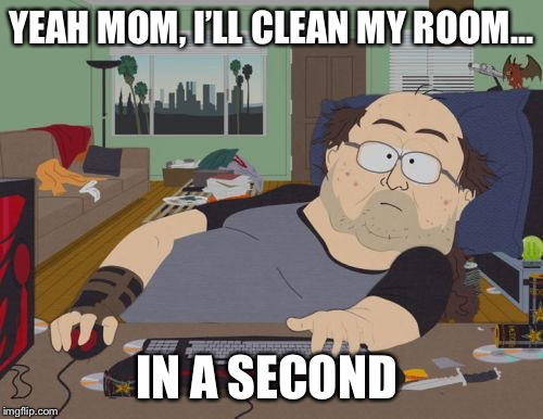 We all've done it before | YEAH MOM, I'LL CLEAN MY ROOM... IN A SECOND | image tagged in memes,rpg fan,funny,dank meme,south park,lol | made w/ Imgflip meme maker