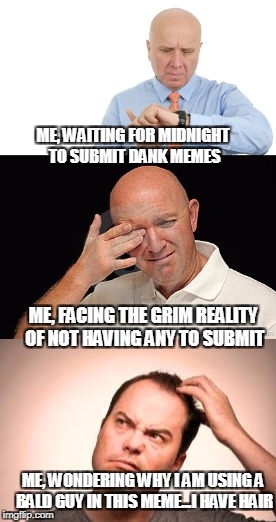 Tomorrow's another day | ME, WAITING FOR MIDNIGHT TO SUBMIT DANK MEMES ME, FACING THE GRIM REALITY OF NOT HAVING ANY TO SUBMIT ME, WONDERING WHY I AM USING A BALD GU | image tagged in dank memes | made w/ Imgflip meme maker