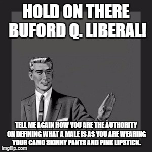 Kill Yourself Guy Meme | HOLD ON THERE BUFORD Q. LIBERAL! TELL ME AGAIN HOW YOU ARE THE AUTHORITY ON DEFINING WHAT A MALE IS AS YOU ARE WEARING YOUR CAMO SKINNY PANT | image tagged in memes,kill yourself guy | made w/ Imgflip meme maker