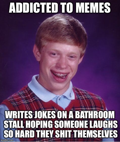 Bad Luck Brian Meme | ADDICTED TO MEMES WRITES JOKES ON A BATHROOM STALL HOPING SOMEONE LAUGHS SO HARD THEY SHIT THEMSELVES | image tagged in memes,bad luck brian | made w/ Imgflip meme maker