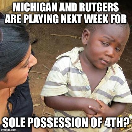 Third World Skeptical Kid Meme | MICHIGAN AND RUTGERS ARE PLAYING NEXT WEEK FOR SOLE POSSESSION OF 4TH? | image tagged in memes,third world skeptical kid | made w/ Imgflip meme maker